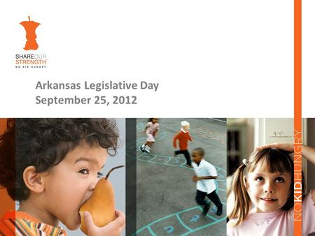 Arkansas Legislative Day September 25, 2012. History of Share Our Strength Founded in 1984 by Bill and Debbie Shore in response to the Ethiopian famine.