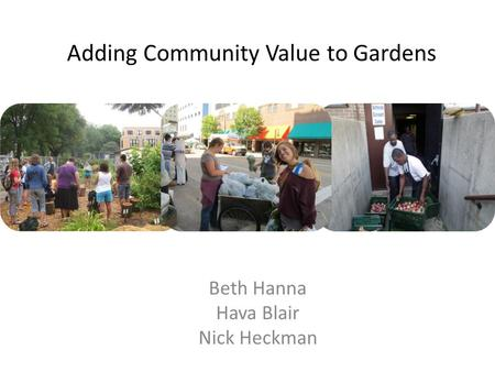 Adding Community Value to Gardens Beth Hanna Hava Blair Nick Heckman.