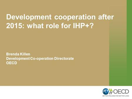 Development cooperation after 2015: what role for IHP+? Brenda Killen Development Co-operation Directorate OECD.