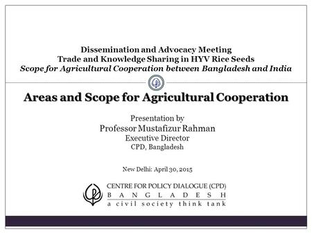Presentation by Professor Mustafizur Rahman Executive Director CPD, Bangladesh New Delhi: April 30, 2015 Dissemination and Advocacy Meeting Trade and Knowledge.