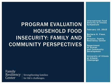 International Food Security at Illinois Symposium February 10, 2015 Barbara H. Fiese, PhD Director, Family Resiliency Center Department of Human and Community.