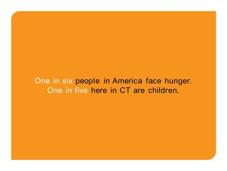 One in six people in America face hunger. One in five here in CT are children.