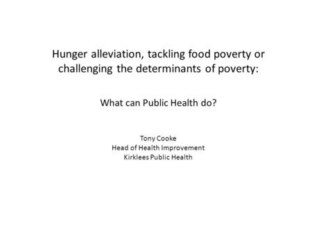 Hunger alleviation, tackling food poverty or challenging the determinants of poverty: What can Public Health do? Tony Cooke Head of Health Improvement.