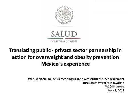 Translating public - private sector partnership in action for overweight and obesity prevention Mexico´s experience Workshop on Scaling up meaningful and.