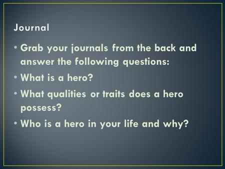 Grab your journals from the back and answer the following questions: What is a hero? What qualities or traits does a hero possess? Who is a hero in your.