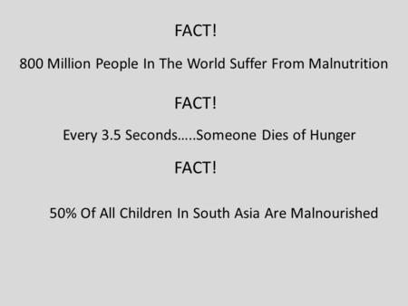 800 Million People In The World Suffer From Malnutrition FACT! Every 3.5 Seconds…..Someone Dies of Hunger FACT! 50% Of All Children In South Asia Are Malnourished.