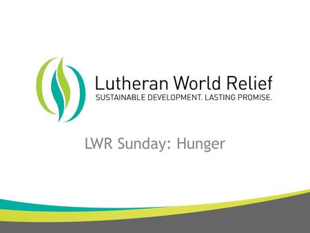 LWR Sunday: Hunger. Our Mission LWR works with Lutherans and partners around the world to end poverty, injustice and human suffering. Our Vision Empowered.