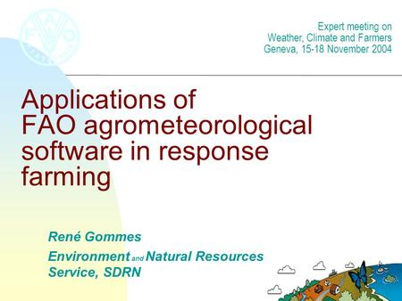 Applications of FAO agrometeorological software in response farming René Gommes Environment and Natural Resources Service, SDRN Expert meeting on Weather,