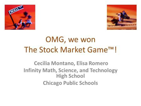 OMG, we won The Stock Market Game™! Cecilia Montano, Elisa Romero Infinity Math, Science, and Technology High School Chicago Public Schools.