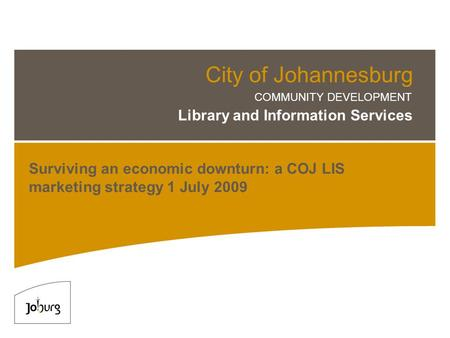 City of Johannesburg COMMUNITY DEVELOPMENT Library and Information Services Surviving an economic downturn: a COJ LIS marketing strategy 1 July 2009.