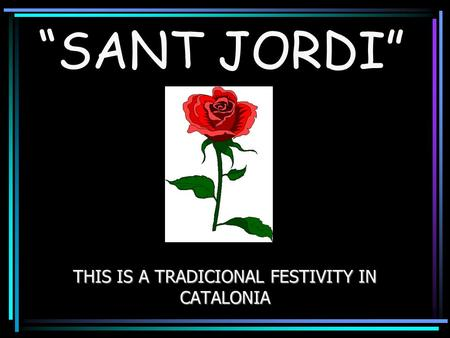 """SANT JORDI"" THIS IS A TRADICIONAL FESTIVITY IN CATALONIA."