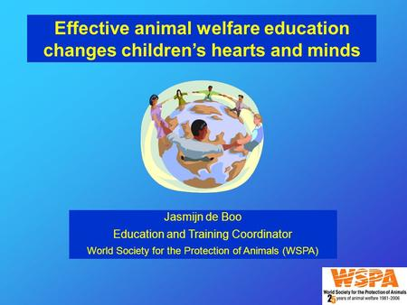 Effective animal welfare education changes children's hearts and minds Jasmijn de Boo Education and Training Coordinator World Society for the Protection.