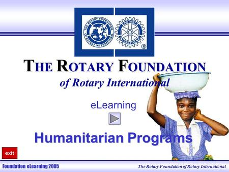 The Rotary Foundation of Rotary International Foundation eLearning 2005 T HE R OTARY F OUNDATION T HE R OTARY F OUNDATION of Rotary International eLearning.