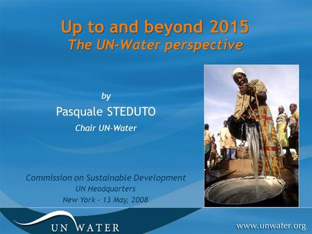 Up to and beyond 2015 The UN-Water perspective by Pasquale STEDUTO Chair UN-Water Commission on Sustainable Development UN Headquarters New York - 13 May,