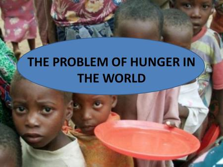THE PROBLEM OF HUNGER IN THE WORLD. nearly 870 million people of the 7.1 billion people in the world (one in eight) suffered from hunger in 2010-2012.