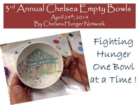 Fighting Hunger One Bowl at a Time ! 3 rd Annual Chelsea Empty Bowls April 24 th, 2014 By Chelsea Hunger Network.