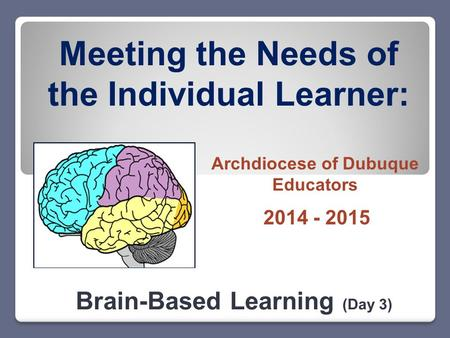 Meeting the Needs of the Individual Learner: Brain-Based Learning (Day 3) 2014 - 2015 Archdiocese of Dubuque Educators.