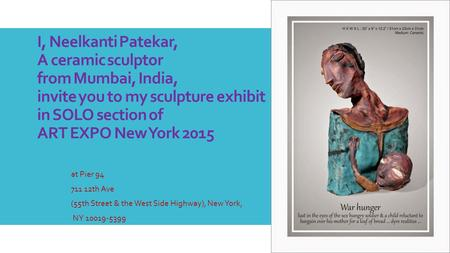 I, Neelkanti Patekar, A ceramic sculptor from Mumbai, India, invite you to my sculpture exhibit in SOLO section of ART EXPO New York 2015 at Pier 94 711.