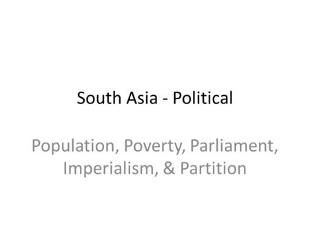 Population, Poverty, Parliament, Imperialism, & Partition South Asia - Political.