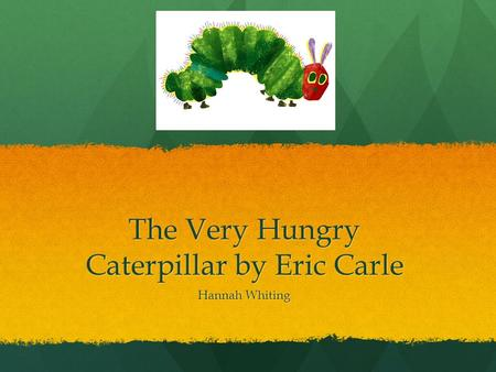 The Very Hungry Caterpillar by Eric Carle Hannah Whiting.