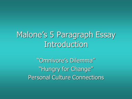 "Malone's 5 Paragraph Essay Introduction ""Omnivore's Dilemma"" ""Hungry for Change"" Personal Culture Connections."