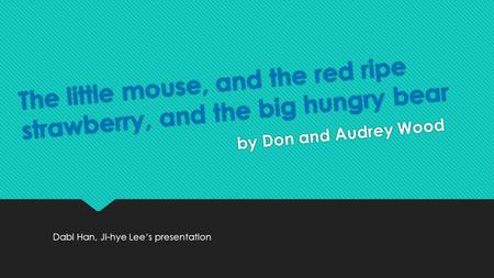 The little mouse, and the red ripe strawberry, and the big hungry bear by Don and Audrey Wood Dabi Han, Ji-hye Lee's presentation.