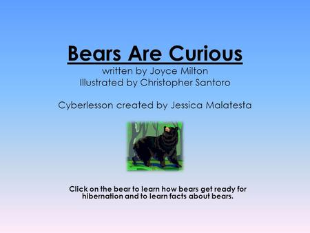 Bears Are Curious written by Joyce Milton Illustrated by Christopher Santoro Cyberlesson created by Jessica Malatesta Click on the bear to learn how bears.