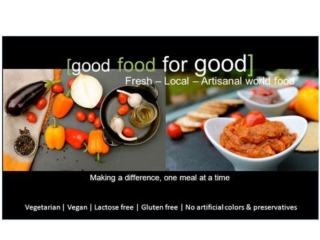 [good food for good] Fresh – Local – Artisanal world food Vegetarian | Vegan | Lactose free | Gluten free | No artificial colors & preservatives Making.