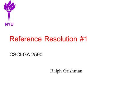Reference Resolution #1 CSCI-GA.2590 Ralph Grishman NYU.