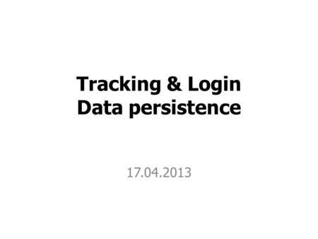 Tracking & Login Data persistence 17.04.2013. User tracking.