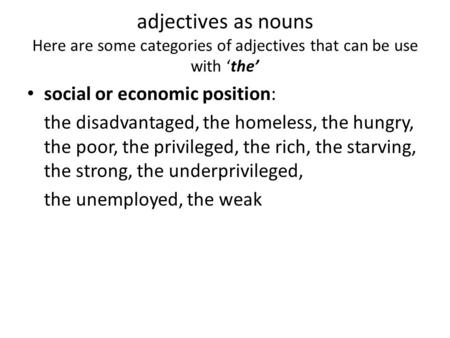 Adjectives as nouns Here are some categories of adjectives that can be use with 'the' social or economic position: the disadvantaged, the homeless, the.