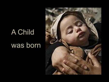 A Child was born. in poverty in the first century.