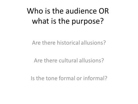 Who is the audience OR what is the purpose? Are there historical allusions? Are there cultural allusions? Is the tone formal or informal?