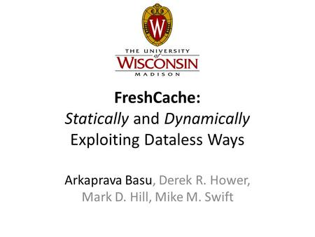 FreshCache: Statically and Dynamically Exploiting Dataless Ways Arkaprava Basu, Derek R. Hower, Mark D. Hill, Mike M. Swift.