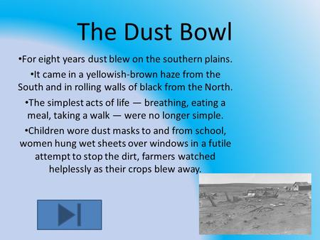 The Dust Bowl For eight years dust blew on the southern plains. It came in a yellowish-brown haze from the South and in rolling walls of black from the.