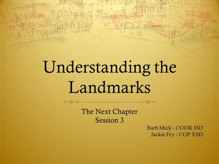 Understanding the Landmarks The Next Chapter Session 3 Barb Mick - COOR ISD Jackie Fry - COP ESD.