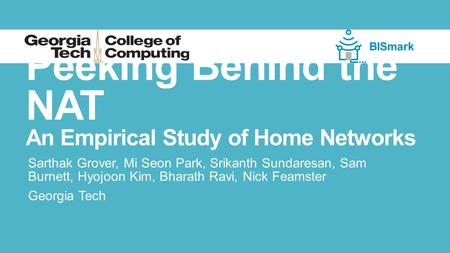 Peeking Behind the NAT An Empirical Study of Home Networks Sarthak Grover, Mi Seon Park, Srikanth Sundaresan, Sam Burnett, Hyojoon Kim, Bharath Ravi, Nick.