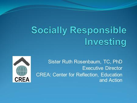 Sister Ruth Rosenbaum, TC, PhD Executive Director CREA: Center for Reflection, Education and Action.