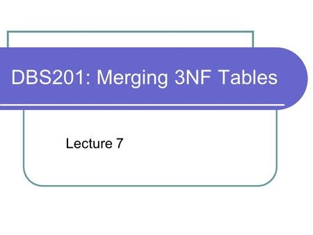 DBS201: Merging 3NF Tables Lecture 7. Merging 3NF Tables Bottom up design on a number of similar views (reports/screens) generates a series of tables.