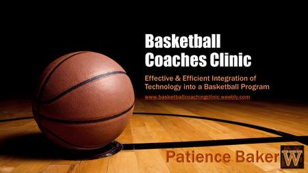 Basketball Coaches Clinic Effective & Efficient Integration of Technology into a Basketball Program www.basketballcoachingclinic.weebly.com.