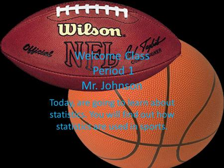Welcome Class Period 1 Mr. Johnson Today, are going to learn about statistics. You will find out how statistics are used in sports.