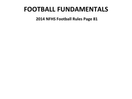 FOOTBALL FUNDAMENTALS 2014 NFHS Football Rules Page 81.