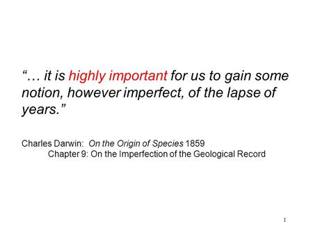 "1 ""… it is highly important for us to gain some notion, however imperfect, of the lapse of years."" Charles Darwin: On the Origin of Species 1859 Chapter."