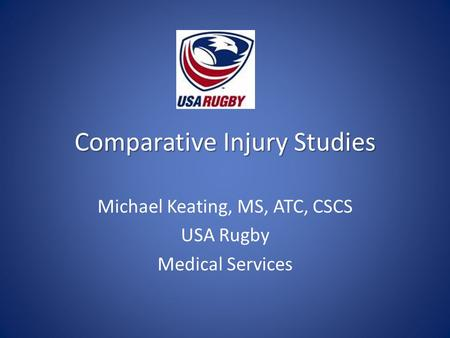 Comparative Injury Studies Michael Keating, MS, ATC, CSCS USA Rugby Medical Services.
