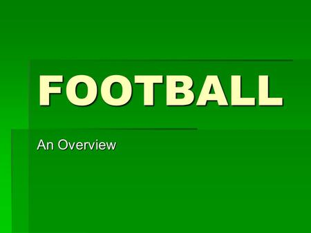 FOOTBALL An Overview. Football Football is a:  Team Activity  Competitive Activity.