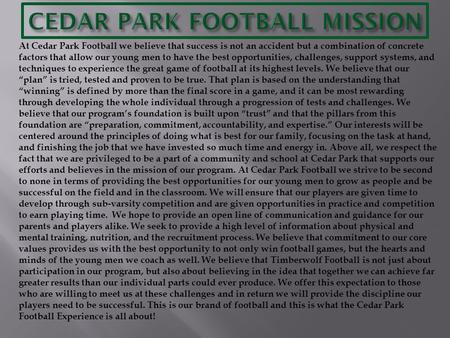 At Cedar Park Football we believe that success is not an accident but a combination of concrete factors that allow our young men to have the best opportunities,