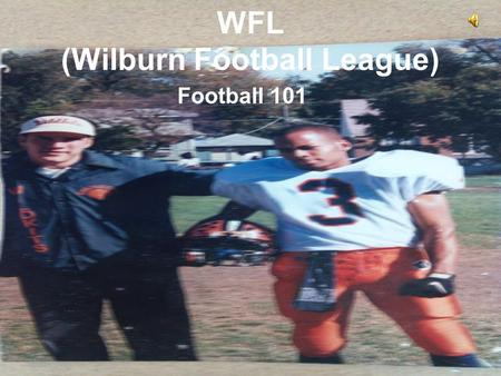 WFL (Wilburn Football League) Football 101. Table of Contents What is Football? –History and ETHS Legends What is the WFL? –Basic Rules and terminology.