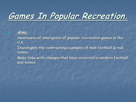 Games In Popular Recreation. Aims: Aims: 1. Awareness of emergence of popular recreation games in the U.K. 2. Investigate the contrasting examples of mob.