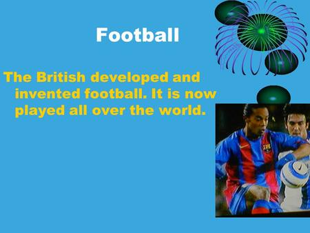 Football The British developed and invented football. It is now played all over the world.