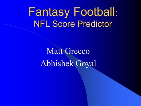 Fantasy Football : NFL Score Predictor Matt Grecco Abhishek Goyal.